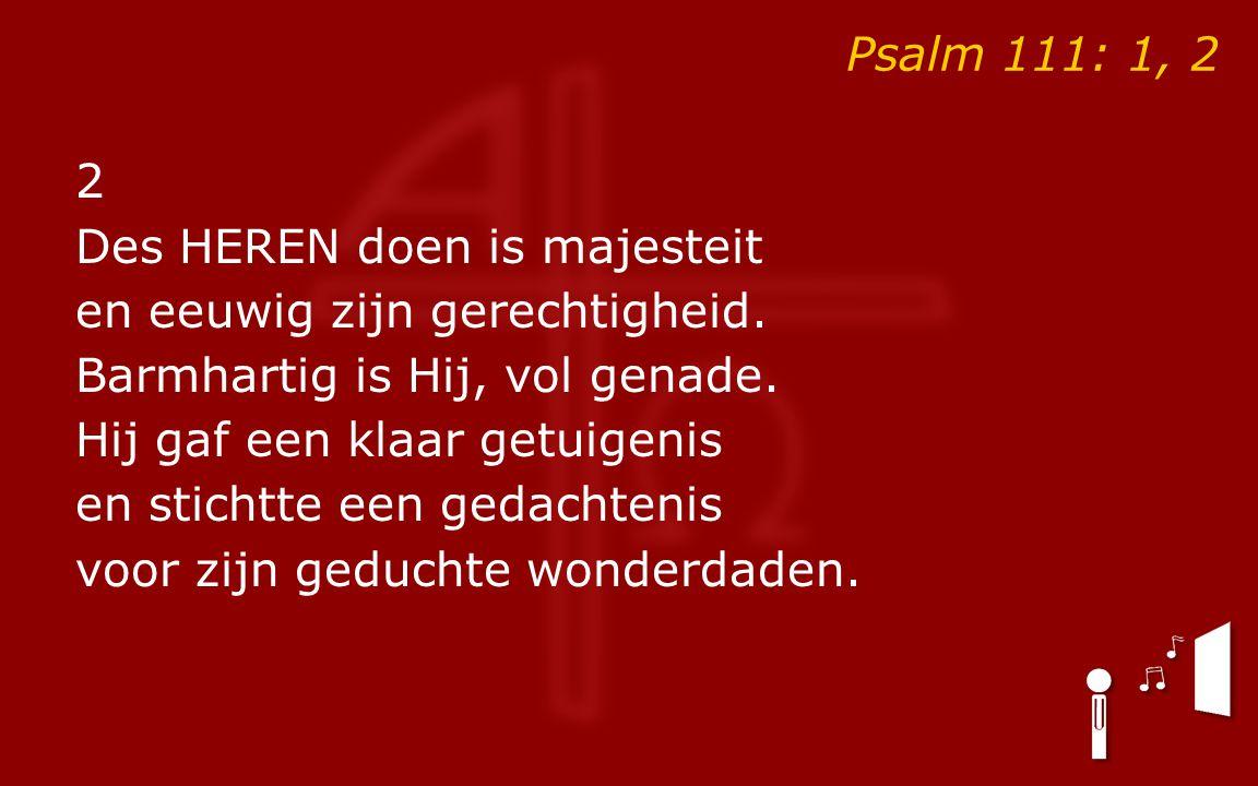 Psalm 111: 1, 2 2 Des HEREN doen is majesteit en eeuwig zijn gerechtigheid.