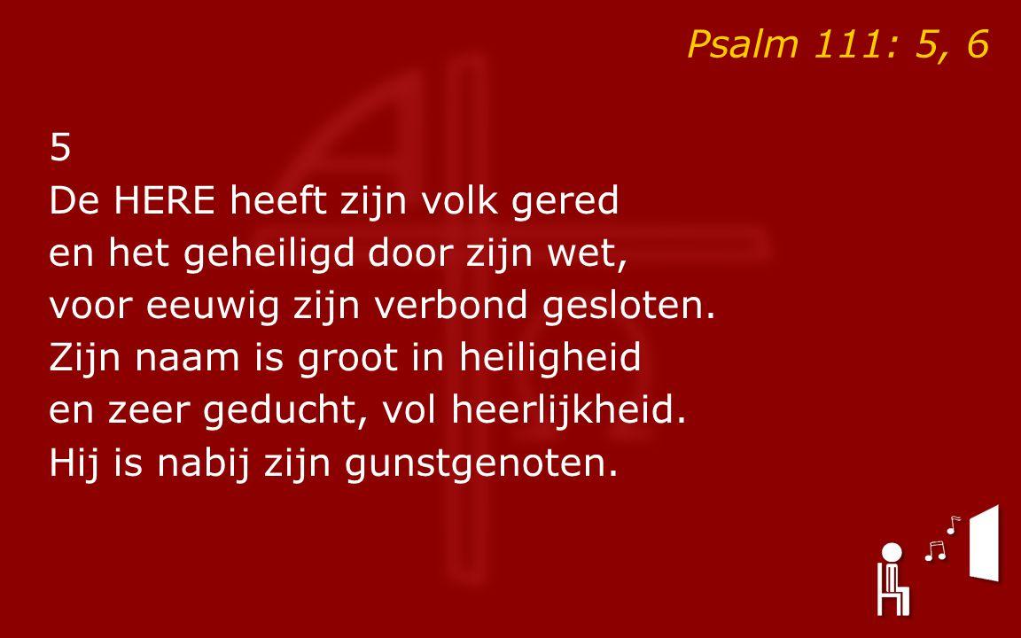 Psalm 111: 5, 6 5 De HERE heeft zijn volk gered en het geheiligd door zijn wet, voor eeuwig zijn verbond gesloten.