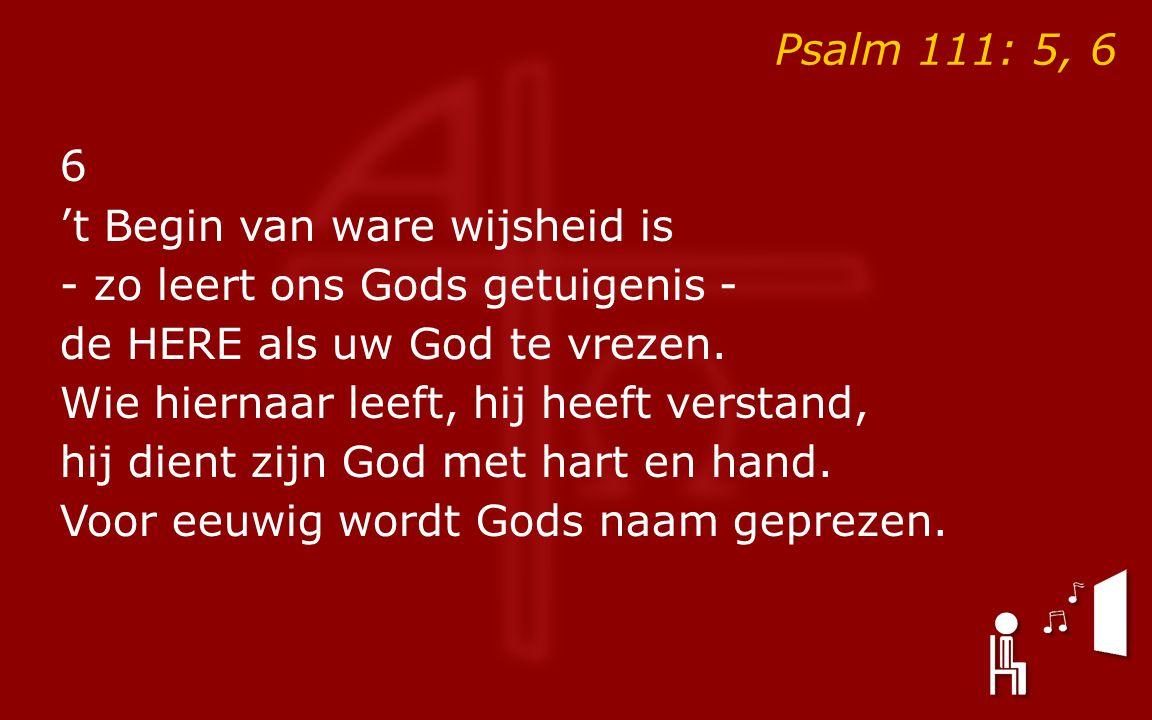 Psalm 111: 5, 6 6 't Begin van ware wijsheid is - zo leert ons Gods getuigenis - de HERE als uw God te vrezen.