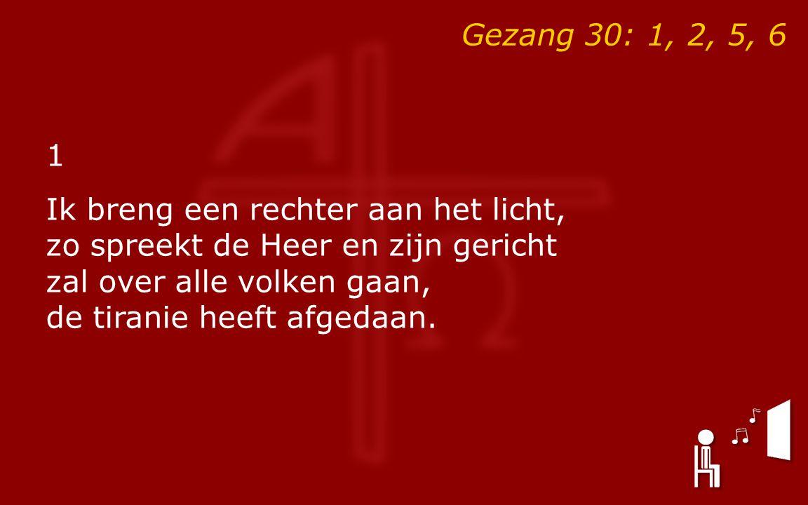 Gezang 30: 1, 2, 5, 6 1 Ik breng een rechter aan het licht, zo spreekt de Heer en zijn gericht zal over alle volken gaan, de tiranie heeft afgedaan.
