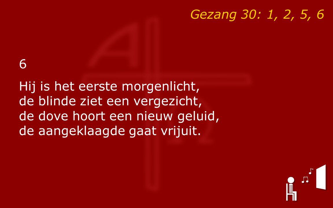 Gezang 30: 1, 2, 5, 6 6 Hij is het eerste morgenlicht, de blinde ziet een vergezicht, de dove hoort een nieuw geluid, de aangeklaagde gaat vrijuit.