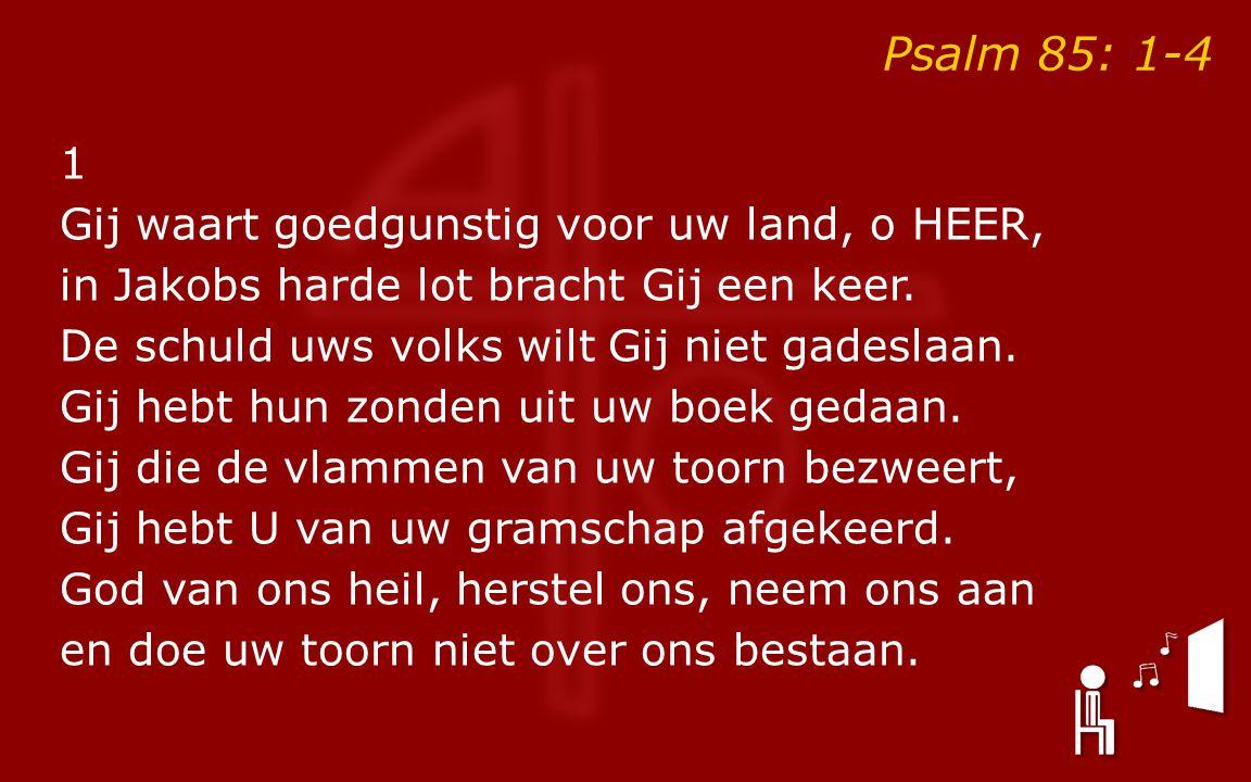 Psalm 85: 1-4 1 Gij waart goedgunstig voor uw land, o HEER, in Jakobs harde lot bracht Gij een keer.