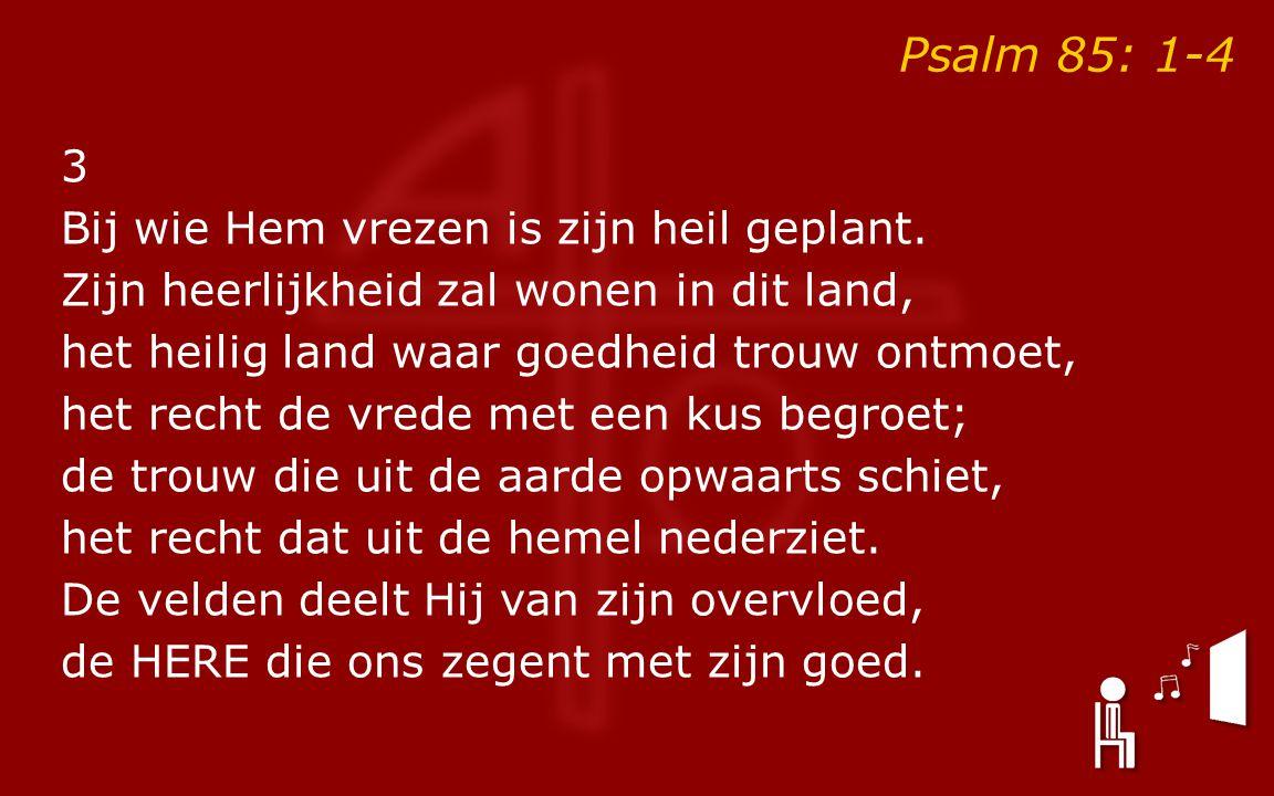 Psalm 85: 1-4 3 Bij wie Hem vrezen is zijn heil geplant.