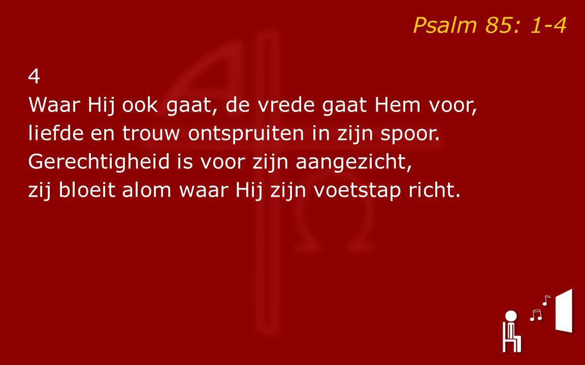 Psalm 85: 1-4 4 Waar Hij ook gaat, de vrede gaat Hem voor, liefde en trouw ontspruiten in zijn spoor.