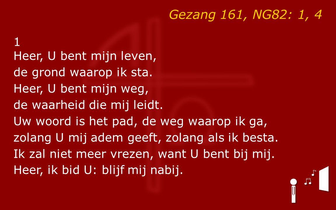 Gezang 161, NG82: 1, 4 1 Heer, U bent mijn leven, de grond waarop ik sta.