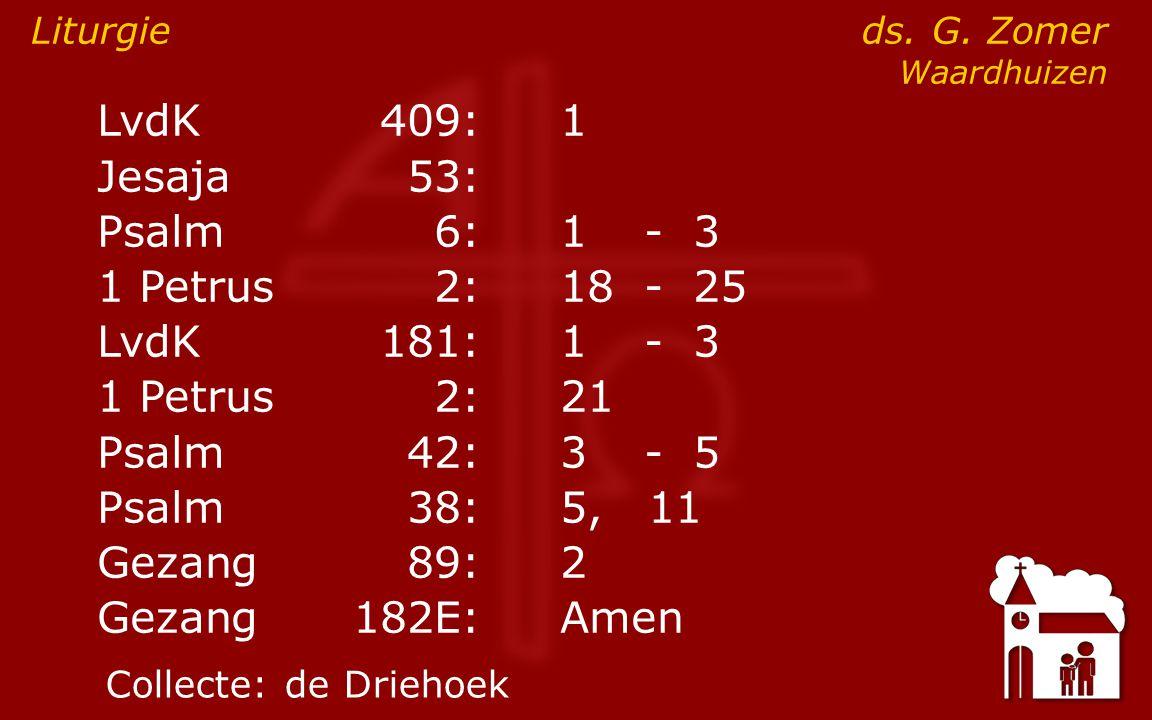 LvdK409:1 ● Jesaja53: Psalm6:1- 3 1 Petrus2:18- 25 LvdK181:1- 3 1 Petrus2: 21 Psalm42:3- 5 Psalm38:5, 11 Gezang89:2 Gezang 182E:Amen Liturgie ds.