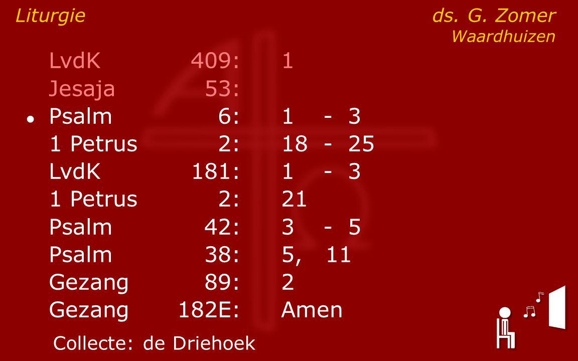 LvdK409:1 Jesaja53: ● Psalm6:1- 3 1 Petrus2:18- 25 LvdK181:1- 3 1 Petrus2: 21 Psalm42:3- 5 Psalm38:5, 11 Gezang89:2 Gezang 182E:Amen Liturgie ds. G. Z