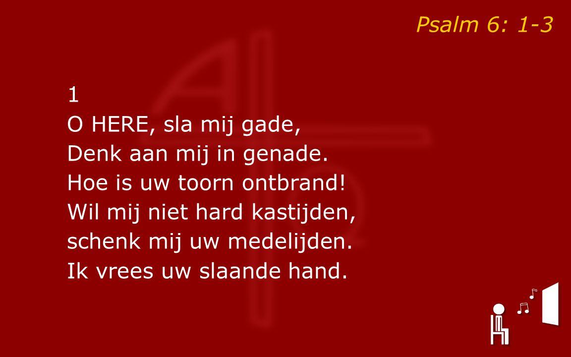 Psalm 6: 1-3 1 O HERE, sla mij gade, Denk aan mij in genade. Hoe is uw toorn ontbrand! Wil mij niet hard kastijden, schenk mij uw medelijden. Ik vrees