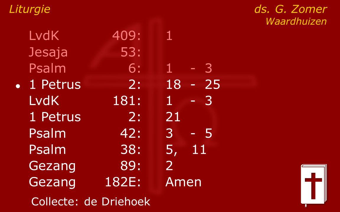 LvdK409:1 Jesaja53: Psalm6:1- 3 ● 1 Petrus2:18- 25 LvdK181:1- 3 1 Petrus2: 21 Psalm42:3- 5 Psalm38:5, 11 Gezang89:2 Gezang 182E:Amen Liturgie ds. G. Z