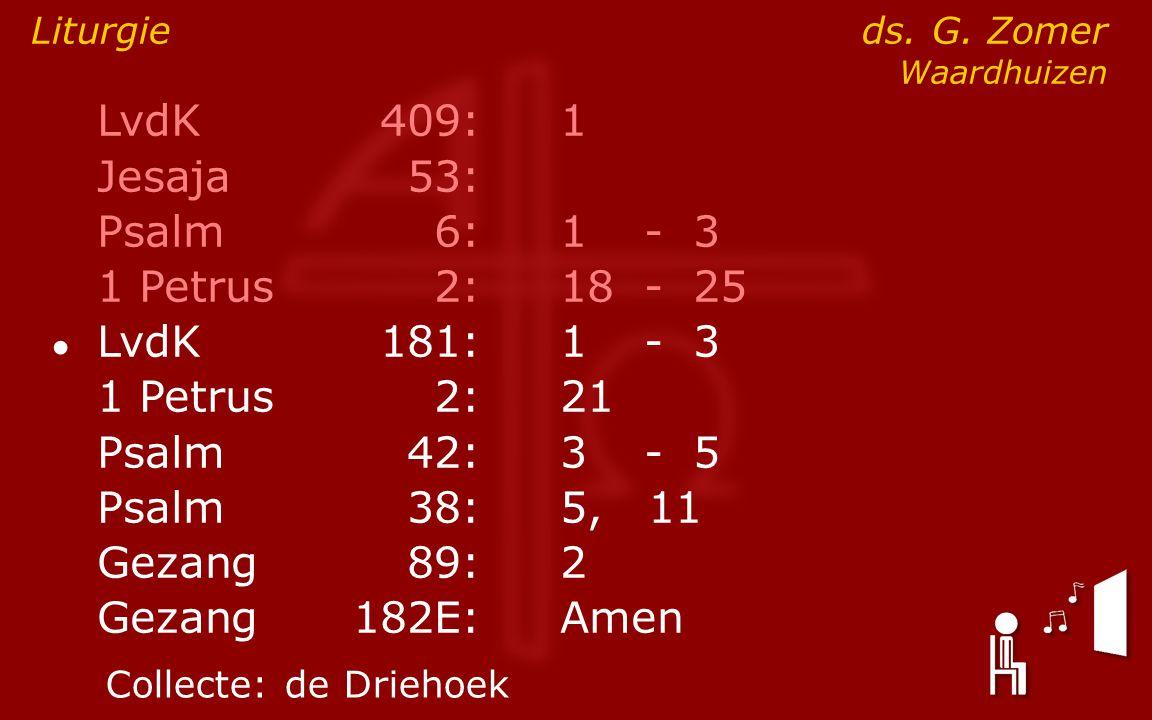 LvdK409:1 Jesaja53: Psalm6:1- 3 1 Petrus2:18- 25 ● LvdK181:1- 3 1 Petrus2: 21 Psalm42:3- 5 Psalm38:5, 11 Gezang89:2 Gezang 182E:Amen Liturgie ds. G. Z