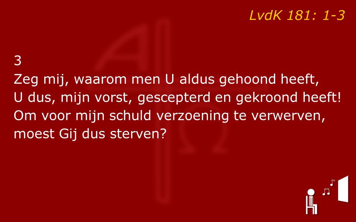 LvdK 181: 1-3 3 Zeg mij, waarom men U aldus gehoond heeft, U dus, mijn vorst, gescepterd en gekroond heeft! Om voor mijn schuld verzoening te verwerve