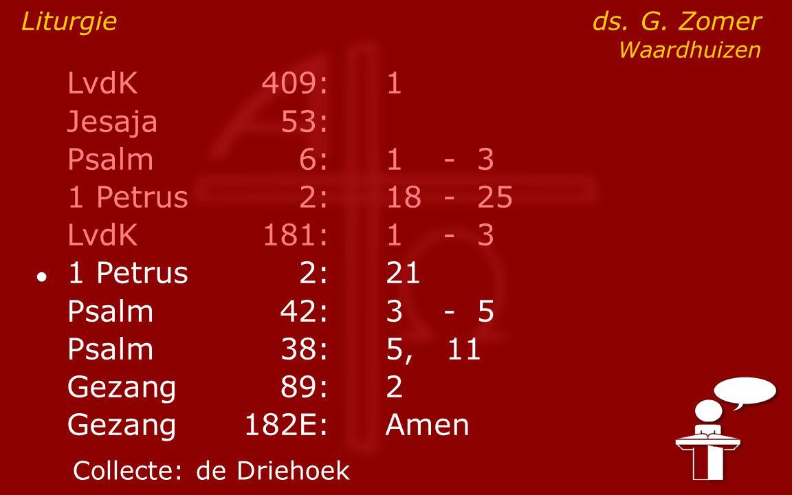 LvdK409:1 Jesaja53: Psalm6:1- 3 1 Petrus2:18- 25 LvdK181:1- 3 ● 1 Petrus2: 21 Psalm42:3- 5 Psalm38:5, 11 Gezang89:2 Gezang 182E:Amen Liturgie ds. G. Z