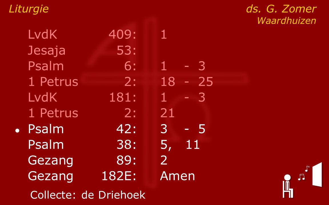 LvdK409:1 Jesaja53: Psalm6:1- 3 1 Petrus2:18- 25 LvdK181:1- 3 1 Petrus2: 21 ● Psalm42:3- 5 Psalm38:5, 11 Gezang89:2 Gezang 182E:Amen Liturgie ds. G. Z