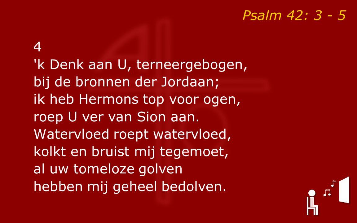 Psalm 42: 3 - 5 4 'k Denk aan U, terneergebogen, bij de bronnen der Jordaan; ik heb Hermons top voor ogen, roep U ver van Sion aan. Watervloed roept w