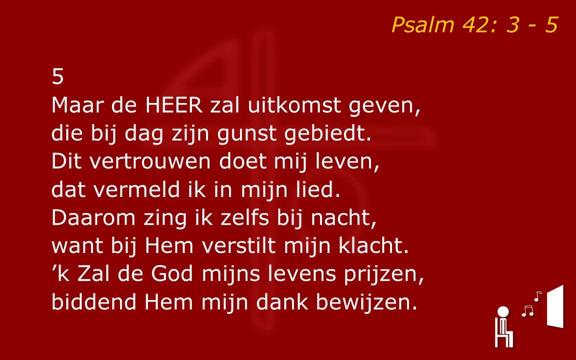 Psalm 42: 3 - 5 5 Maar de HEER zal uitkomst geven, die bij dag zijn gunst gebiedt. Dit vertrouwen doet mij leven, dat vermeld ik in mijn lied. Daarom