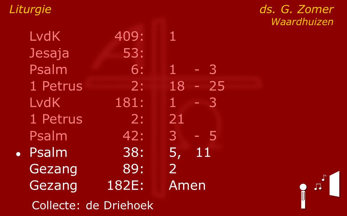 LvdK409:1 Jesaja53: Psalm6:1- 3 1 Petrus2:18- 25 LvdK181:1- 3 1 Petrus2: 21 Psalm42:3- 5 ● Psalm38:5, 11 Gezang89:2 Gezang 182E:Amen Liturgie ds. G. Z