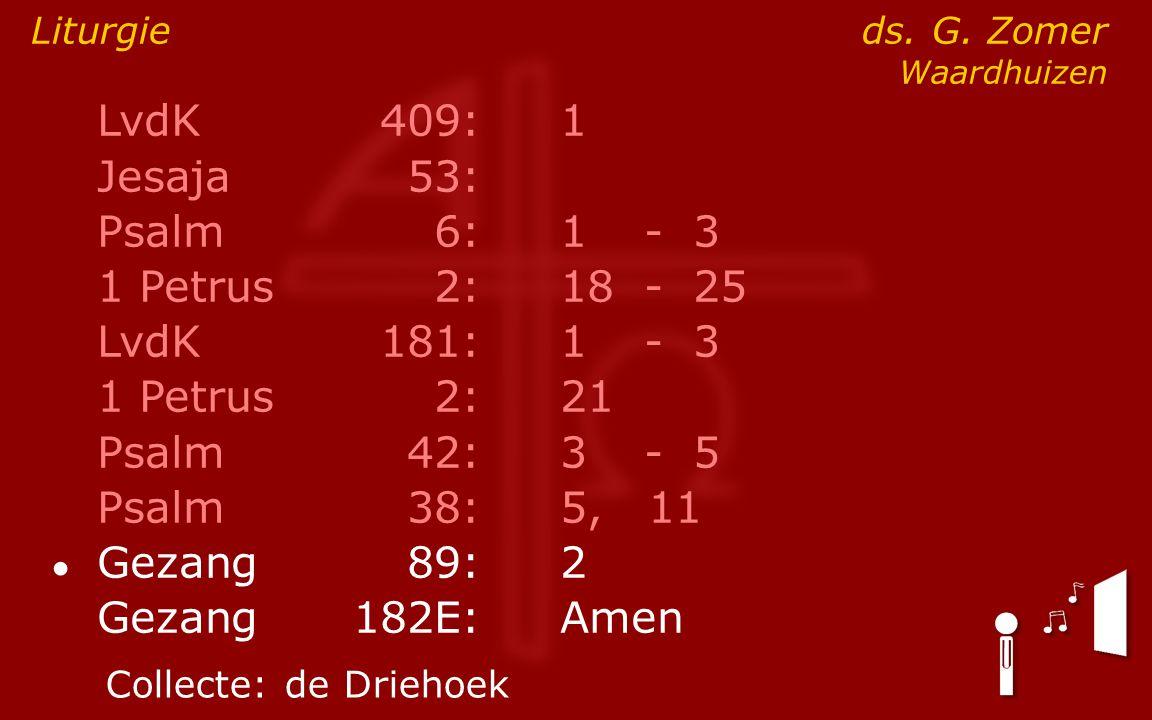 LvdK409:1 Jesaja53: Psalm6:1- 3 1 Petrus2:18- 25 LvdK181:1- 3 1 Petrus2: 21 Psalm42:3- 5 Psalm38:5, 11 ● Gezang89:2 Gezang 182E:Amen Liturgie ds. G. Z