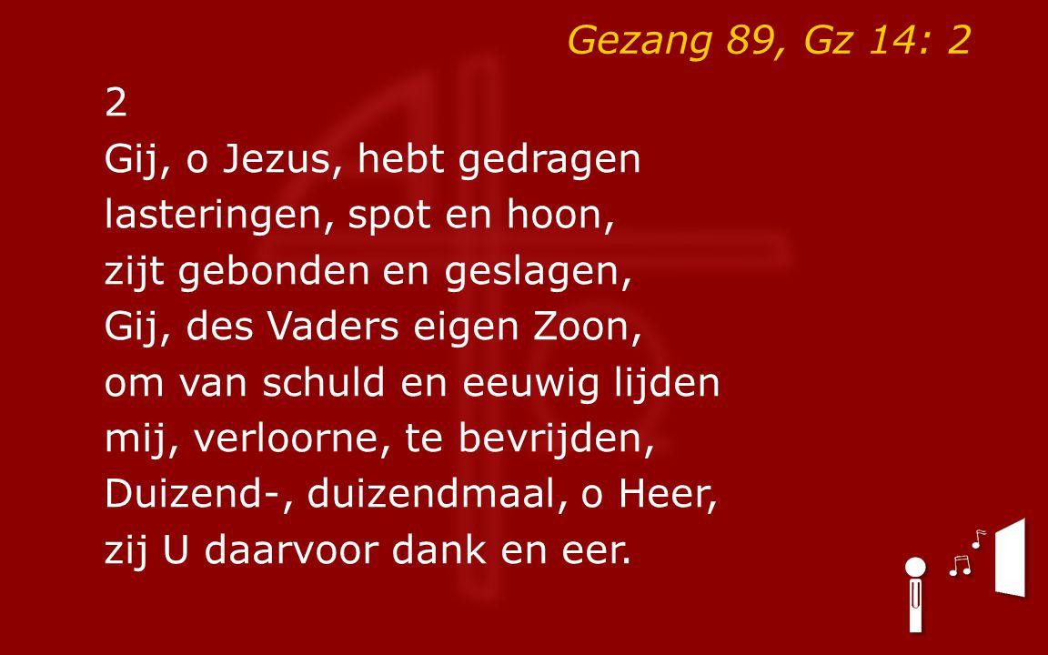 Gezang 89, Gz 14: 2 2 Gij, o Jezus, hebt gedragen lasteringen, spot en hoon, zijt gebonden en geslagen, Gij, des Vaders eigen Zoon, om van schuld en e
