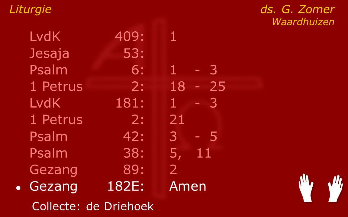 LvdK409:1 Jesaja53: Psalm6:1- 3 1 Petrus2:18- 25 LvdK181:1- 3 1 Petrus2: 21 Psalm42:3- 5 Psalm38:5, 11 Gezang89:2 ● Gezang 182E:Amen Liturgie ds. G. Z