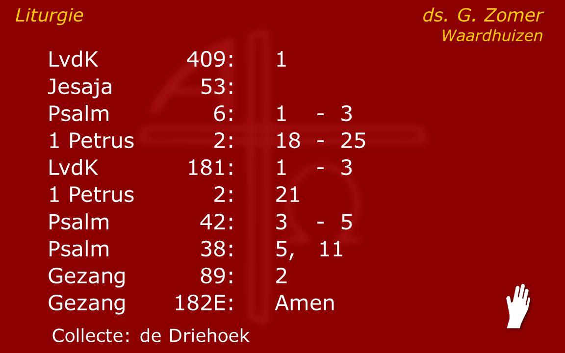 LvdK409:1 Jesaja53: Psalm6:1- 3 1 Petrus2:18- 25 LvdK181:1- 3 1 Petrus2: 21 Psalm42:3- 5 Psalm38:5, 11 Gezang89:2 Gezang 182E:Amen Liturgie ds. G. Zom