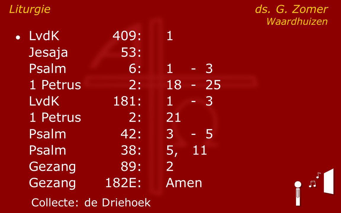 ● LvdK409:1 Jesaja53: Psalm6:1- 3 1 Petrus2:18- 25 LvdK181:1- 3 1 Petrus2: 21 Psalm42:3- 5 Psalm38:5, 11 Gezang89:2 Gezang 182E:Amen Liturgie ds. G. Z