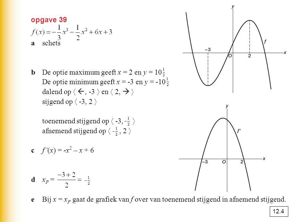 opgave 39 aschets bDe optie maximum geeft x = 2 en y = 10 De optie minimum geeft x = -3 en y = -10 dalend op 〈 , -3 〉 en 〈 2,  〉 sijgend op 〈 -3, 2
