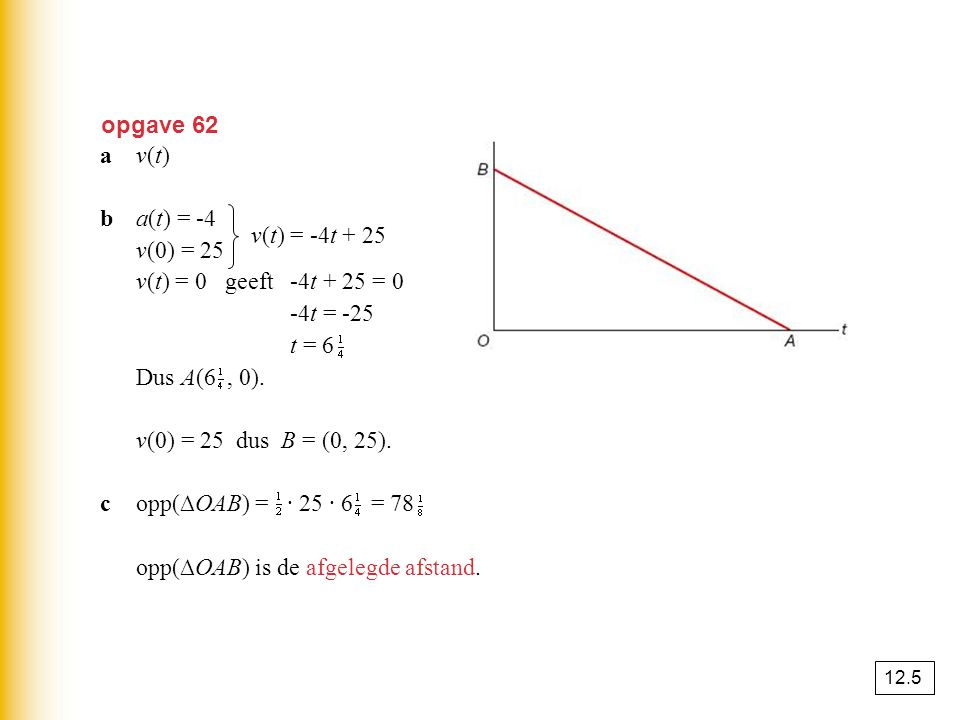 opgave 62 av(t)av(t) ba(t) = -4 v(0) = 25 v(t) = 0 geeft -4t + 25 = 0 -4t = -25 t = 6 Dus A(6, 0). v(0) = 25 dus B = (0, 25). copp(∆OAB) = · 25 · 6 =