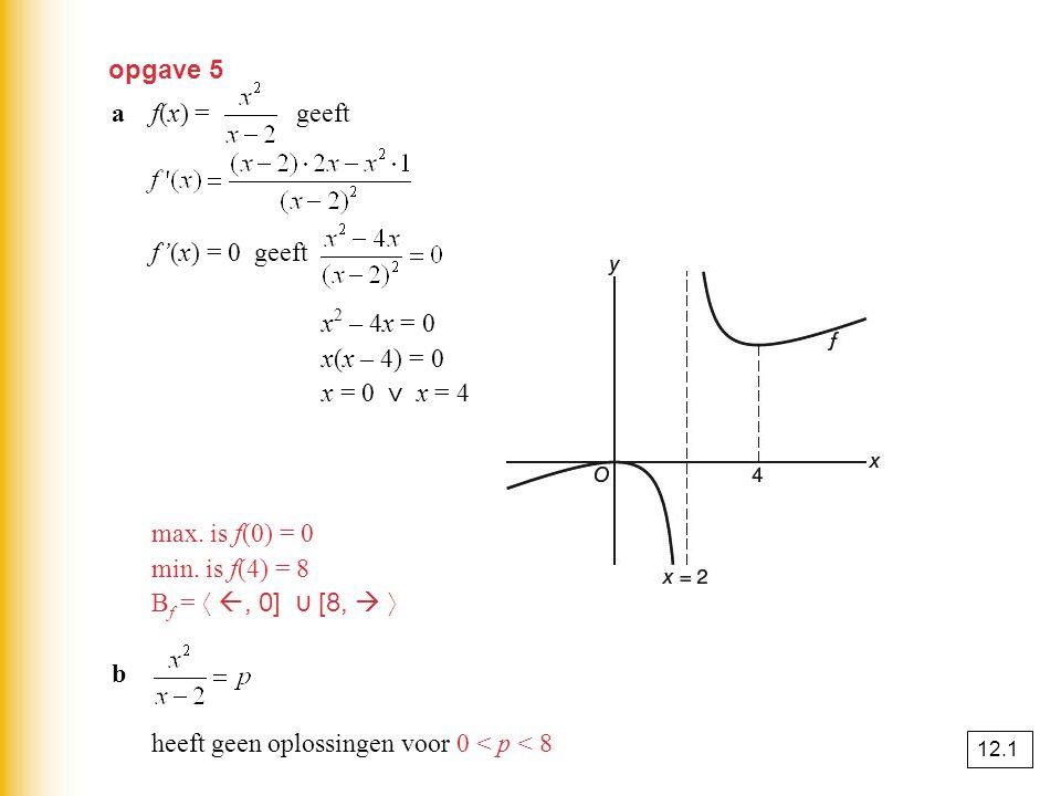 opgave 5 af(x) = geeft f'(x) = 0 geeft x 2 – 4x = 0 x(x – 4) = 0 x = 0 ⋁ x = 4 max. is f(0) = 0 min. is f(4) = 8 B f = 〈 , 0] ⋃ [8,  〉 b heeft geen