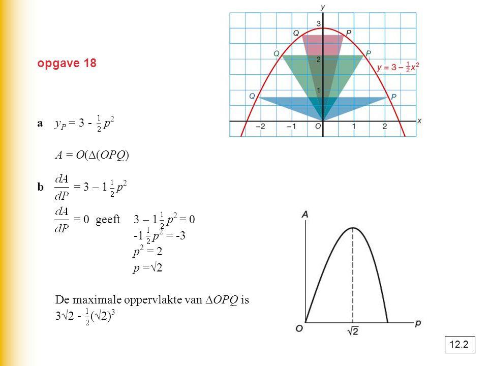 opgave 18 ay P = 3 - p 2 A = O(∆(OPQ) = · PQ · y P = · 2p · (3 - p 2 ) = 3p - p 3 b = 3 – 1 p 2 = 0 geeft3 – 1 p 2 = 0 -1 p 2 = -3 p 2 = 2 p =√2 De ma