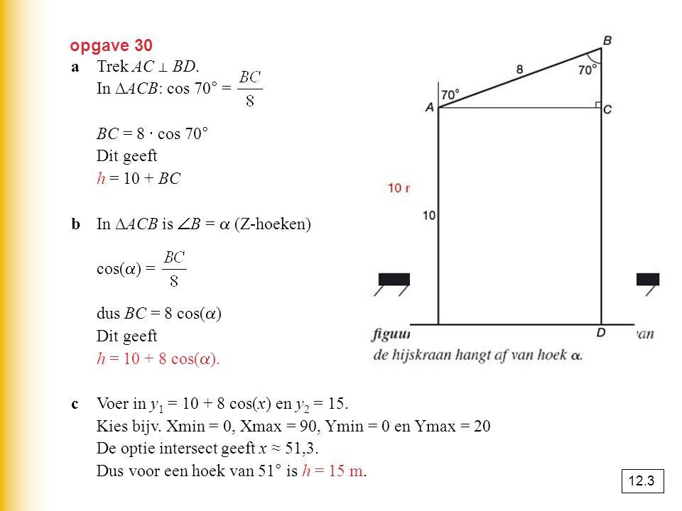 opgave 30 aTrek AC ⊥ BD. In ∆ACB: cos 70° = BC = 8 · cos 70° ≈ 2,736 Dit geeft h = 10 + BC ≈ 12,74 m. bIn ∆ACB is  B =  (Z-hoeken) cos(  ) = dus BC