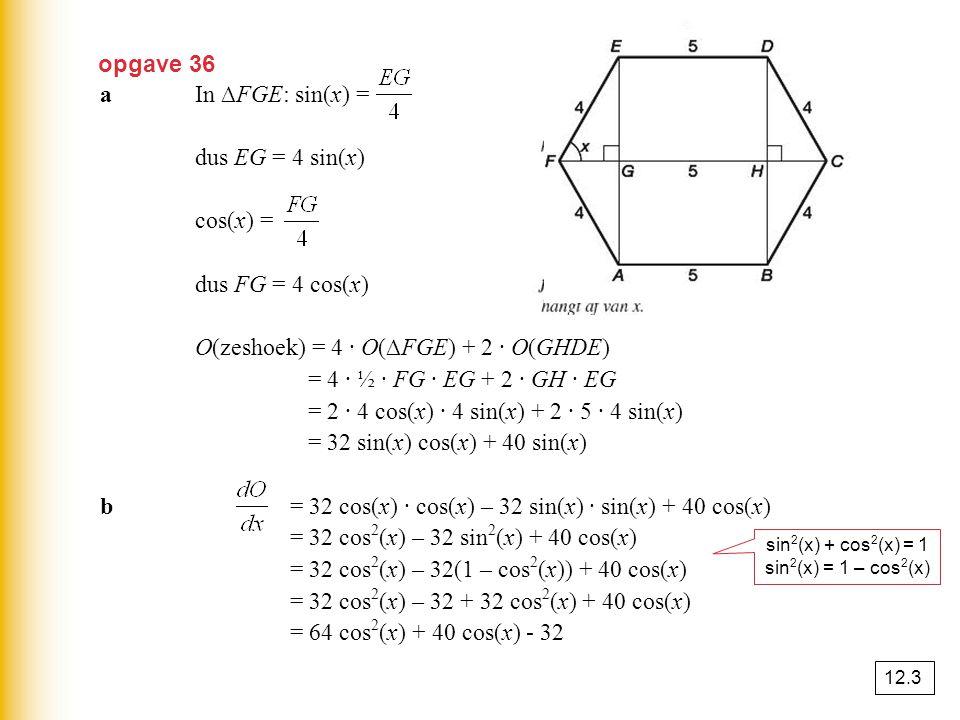 opgave 36 aIn ∆FGE: sin(x) = dus EG = 4 sin(x) cos(x) = dus FG = 4 cos(x) O(zeshoek) = 4 · O(∆FGE) + 2 · O(GHDE) = 4 · ½ · FG · EG + 2 · GH · EG = 2 ·