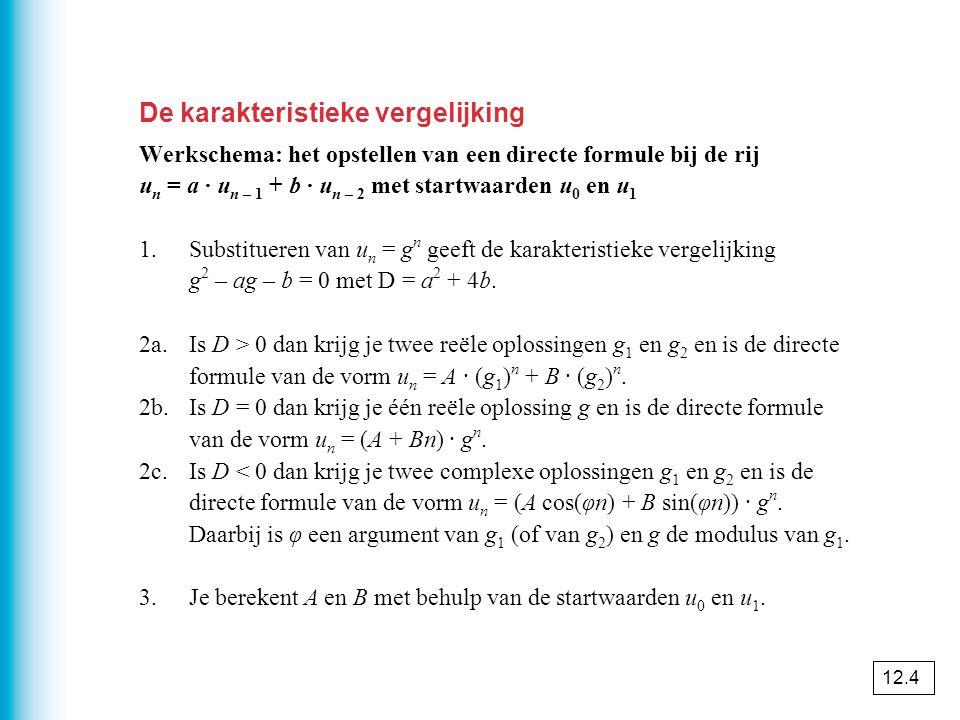 De karakteristieke vergelijking Werkschema: het opstellen van een directe formule bij de rij u n = a · u n – 1 + b · u n – 2 met startwaarden u 0 en u 1 1.Substitueren van u n = g n geeft de karakteristieke vergelijking g 2 – ag – b = 0 met D = a 2 + 4b.