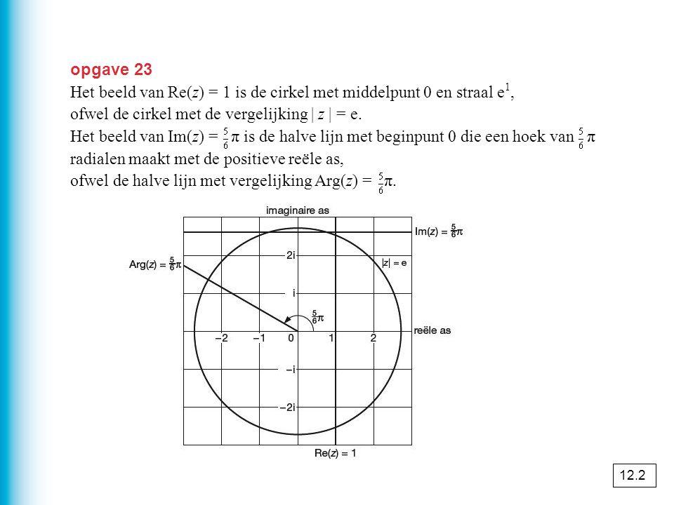 opgave 23 Het beeld van Re(z) = 1 is de cirkel met middelpunt 0 en straal e 1, ofwel de cirkel met de vergelijking | z | = e.