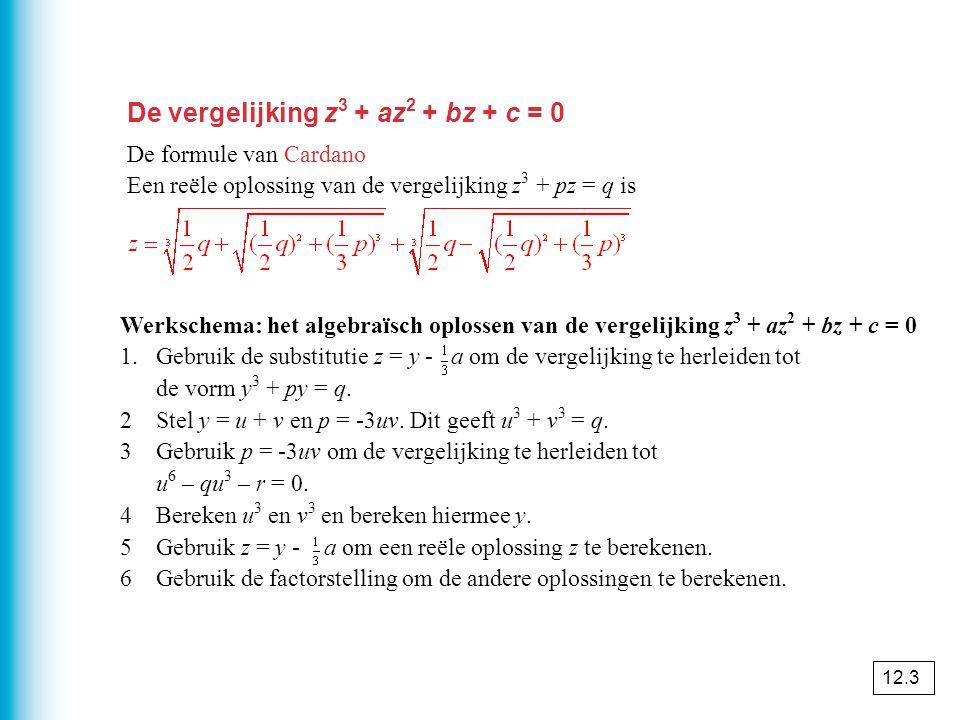 De vergelijking z 3 + az 2 + bz + c = 0 De formule van Cardano Een reële oplossing van de vergelijking z 3 + pz = q is Werkschema: het algebraïsch oplossen van de vergelijking z 3 + az 2 + bz + c = 0 1.Gebruik de substitutie z = y - a om de vergelijking te herleiden tot de vorm y 3 + py = q.