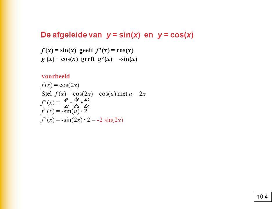 De afgeleide van y = sin(x) en y = cos(x) f (x) = sin(x) geeft f' (x) = cos(x) g (x) = cos(x) geeft g' (x) = -sin(x) voorbeeld f (x) = cos(2x) Stel f (x) = cos(2x) = cos(u) met u = 2x f' (x) = f' (x) = -sin(u) · 2 f' (x) = -sin(2x) · 2 = -2 sin(2x) 10.4
