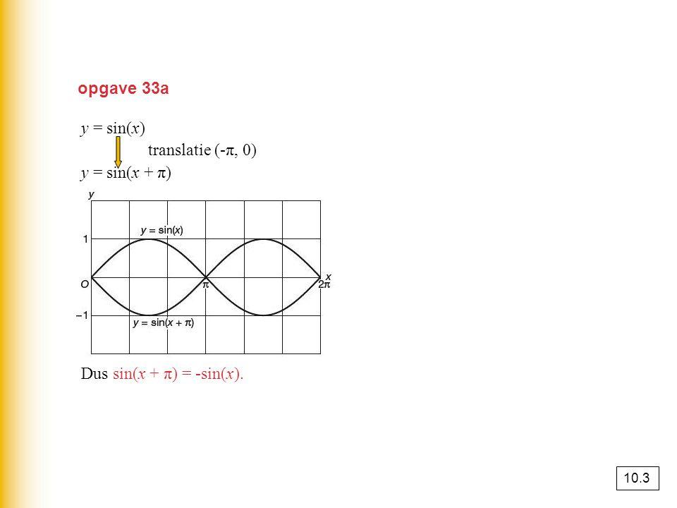 opgave 33a y = sin(x) translatie (-π, 0) y = sin(x + π) Dus sin(x + π) = -sin(x). 10.3