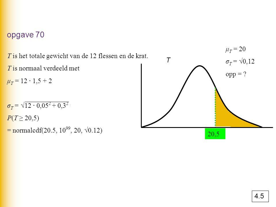 opgave 70 T is het totale gewicht van de 12 flessen en de krat. T is normaal verdeeld met μ T = 12 · 1,5 + 2 = 20 kg. σ T = √12 · 0,05 2 + 0,3 2 = √0,