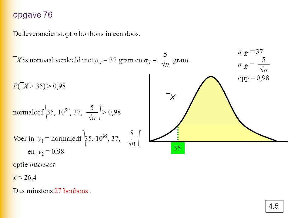 opgave 76 De leverancier stopt n bonbons in een doos.  X is normaal verdeeld met μ X = 37 gram en σ X = gram. P(  X > 35) > 0,98 normalcdf 35, 10 99