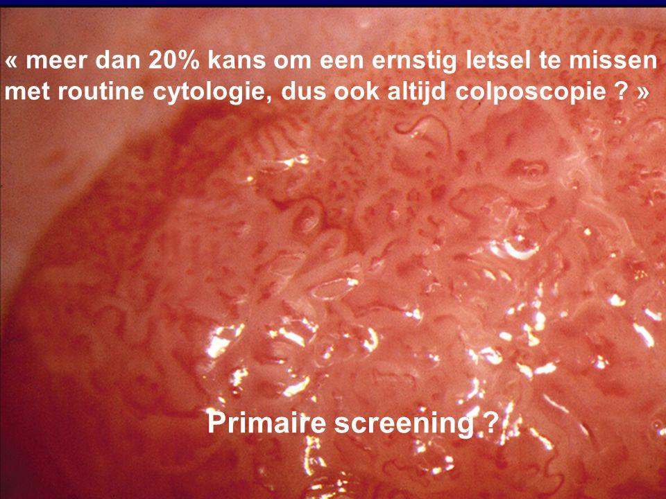« meer dan 20% kans om een ernstig letsel te missen met routine cytologie, dus ook altijd colposcopie ? » Primaire screening ?