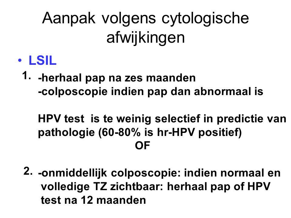Aanpak volgens cytologische afwijkingen LSIL -herhaal pap na zes maanden -colposcopie indien pap dan abnormaal is HPV test is te weinig selectief in p