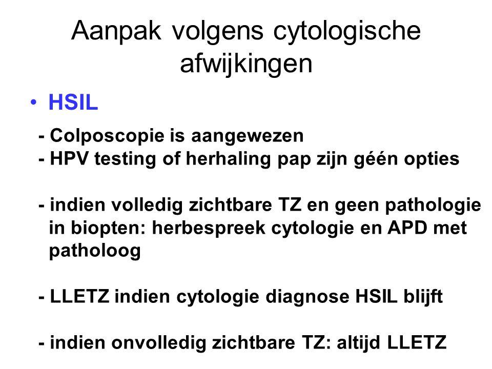 Aanpak volgens cytologische afwijkingen HSIL - Colposcopie is aangewezen - HPV testing of herhaling pap zijn géén opties - indien volledig zichtbare T