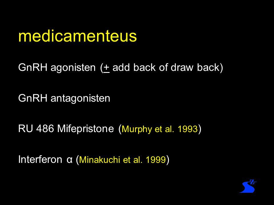medicamenteus GnRH agonisten (+ add back of draw back) GnRH antagonisten RU 486 Mifepristone ( Murphy et al. 1993 ) Interferon α ( Minakuchi et al. 19