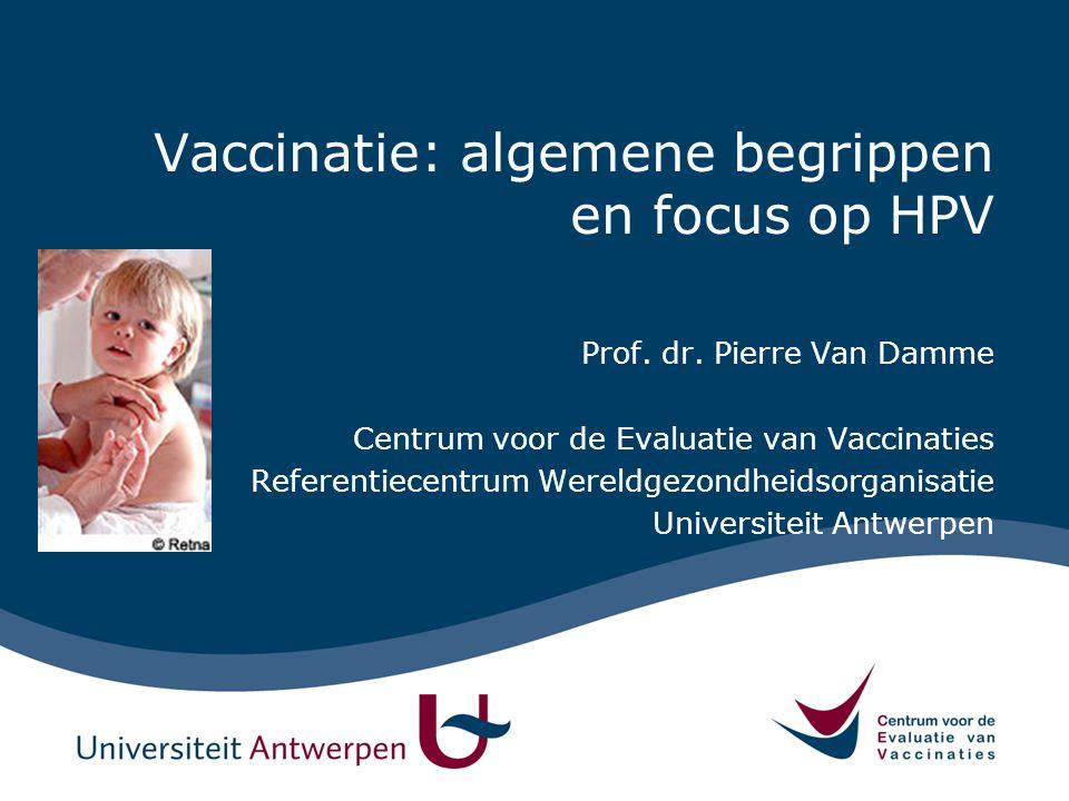 Vaccinatie: algemene begrippen en focus op HPV Prof. dr. Pierre Van Damme Centrum voor de Evaluatie van Vaccinaties Referentiecentrum Wereldgezondheid