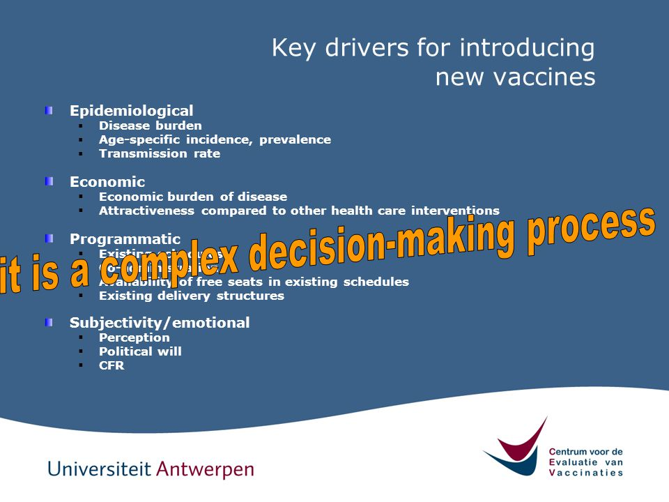 Key drivers for introducing new vaccines Epidemiological  Disease burden  Age-specific incidence, prevalence  Transmission rate Economic  Economic
