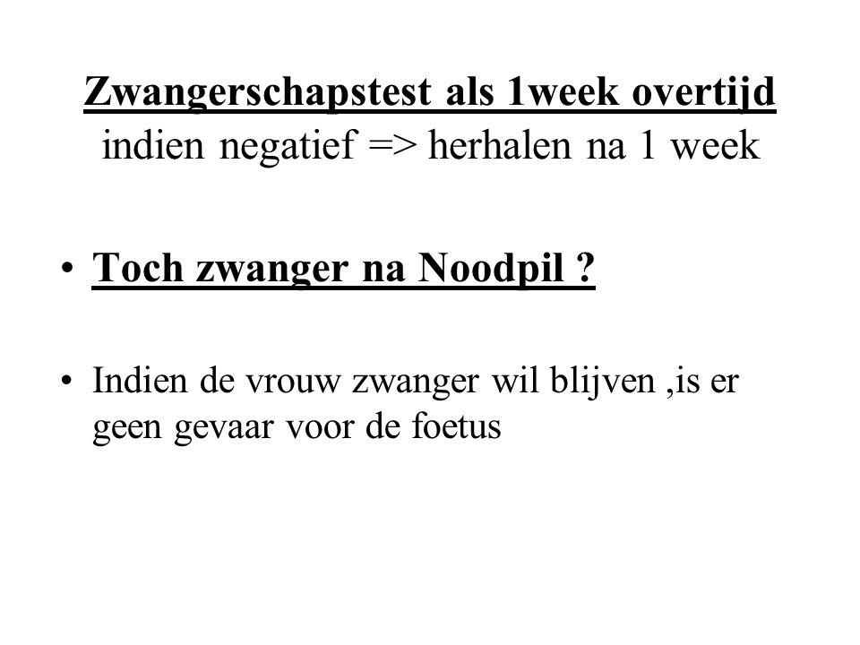 Zwangerschapstest als 1week overtijd indien negatief => herhalen na 1 week Toch zwanger na Noodpil ? Indien de vrouw zwanger wil blijven,is er geen ge