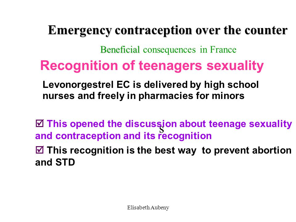 Elisabeth Aubeny Emergency contraception over the counter Beneficial Emergency contraception over the counter Beneficial consequences in France  This opened the discussion about teenage sexuality and contraception and its recognition  This recognition is the best way to prevent abortion and STD Recognition of teenagers sexuality Levonorgestrel EC is delivered by high school nurses and freely in pharmacies for minors s