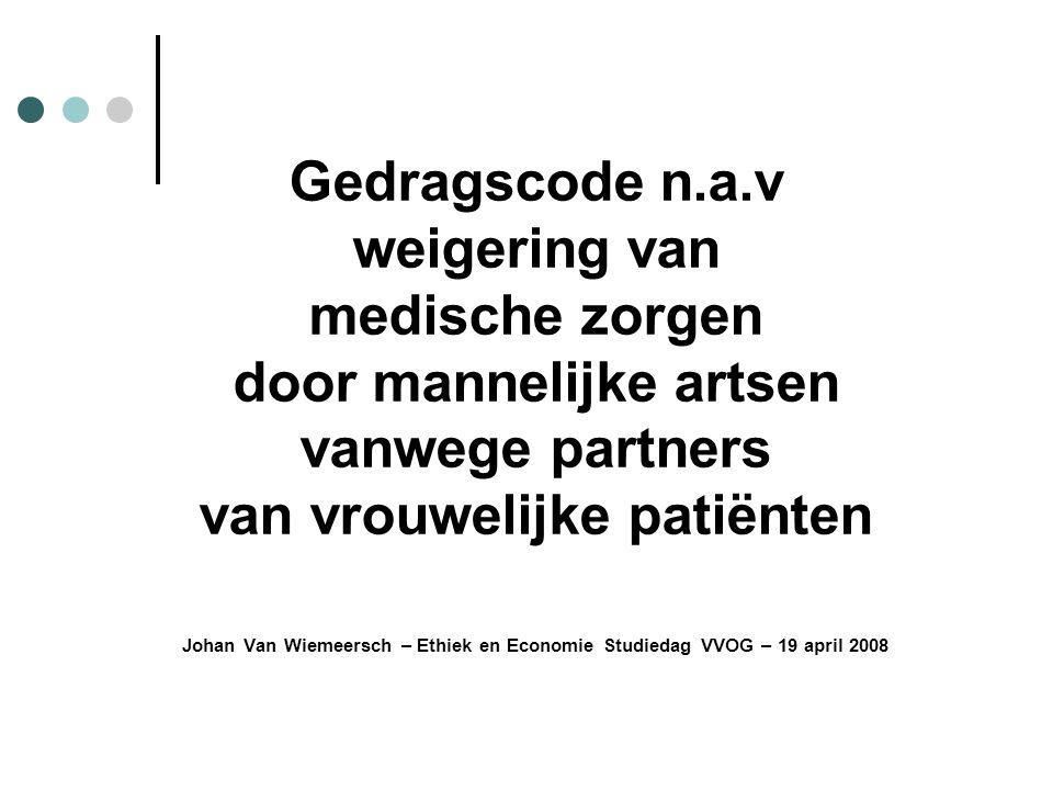 Gedragscode n.a.v weigering van medische zorgen door mannelijke artsen vanwege partners van vrouwelijke patiënten Johan Van Wiemeersch – Ethiek en Economie Studiedag VVOG – 19 april 2008