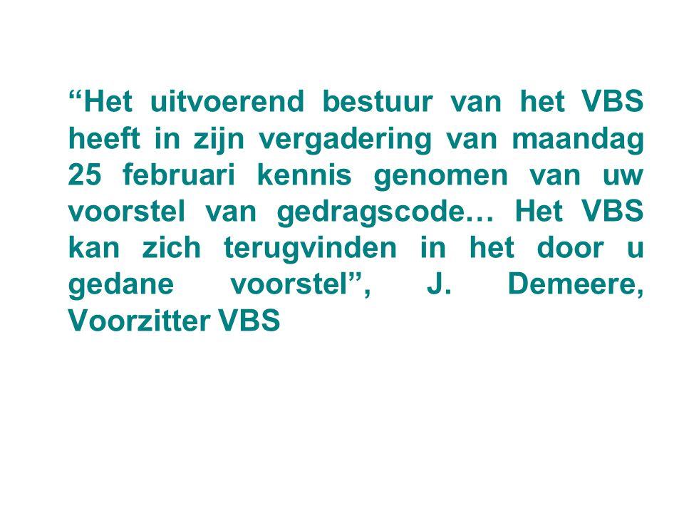 Het uitvoerend bestuur van het VBS heeft in zijn vergadering van maandag 25 februari kennis genomen van uw voorstel van gedragscode… Het VBS kan zich terugvinden in het door u gedane voorstel , J.