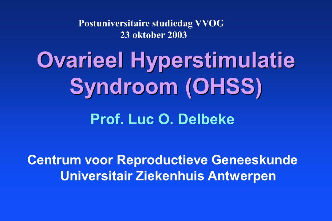 Ovarieel Hyperstimulatie Syndroom (OHSS) Prof. Luc O. Delbeke Centrum voor Reproductieve Geneeskunde Universitair Ziekenhuis Antwerpen Postuniversitai