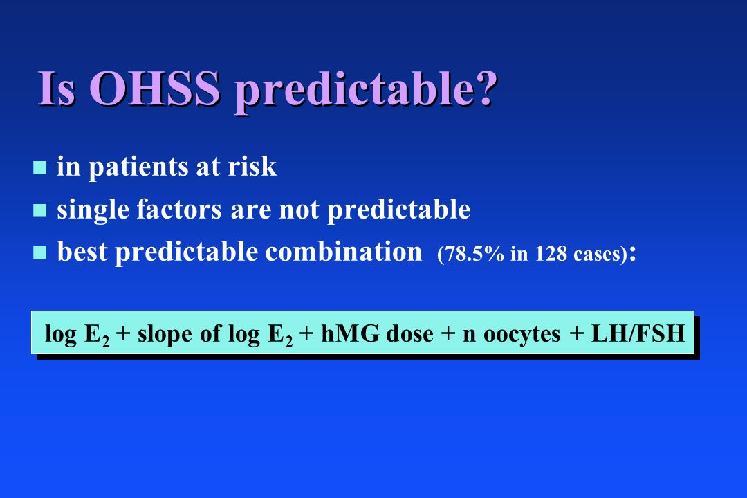 Is OHSS predictable? n n in patients at risk n n single factors are not predictable n n best predictable combination (78.5% in 128 cases) : log E 2 +